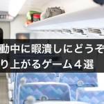 【新幹線・バス】移動中に友達とできる暇潰しゲーム4選